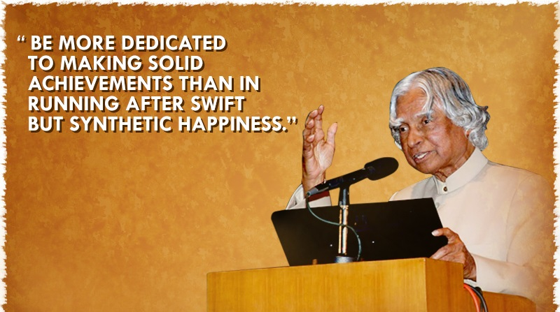 """Be more dedicated to making solid achievements than in running after swift but synthetic happiness."""" - APJ Abdul kalam"""