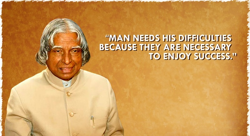 """""""Man needs his difficulties because they are necessary to enjoy success."""" - APJ Abdul Kalam"""