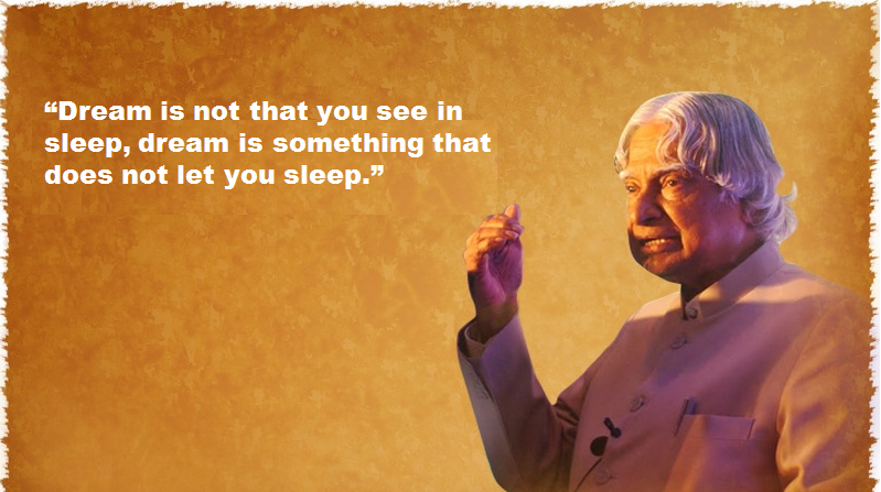 Dream is not that you see in sleep, dream is something that does not let you sleep. - APJ Abdul kalam